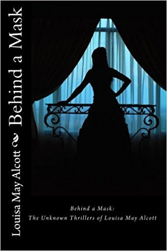 Behind a Mask - the Unknown Thrilers of Louisa May Alcott