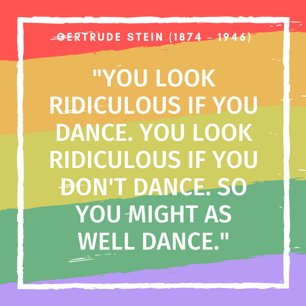 Gertrude Stein Quote - you look ridiculous if you dance
