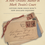 A New Orleans Author in Mark Twain's Court : Letters from Grace King's New England Sojourns